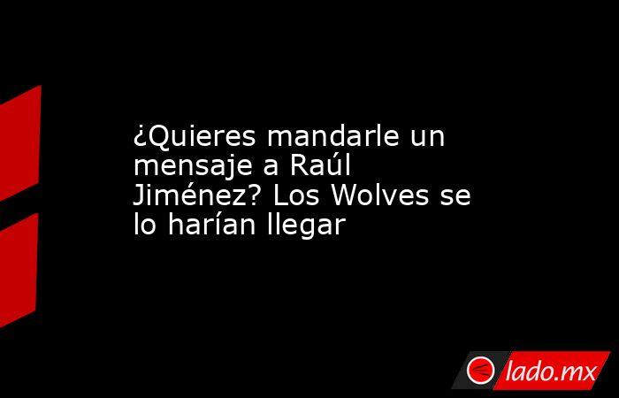 ¿Quieres mandarle un mensaje a Raúl Jiménez? Los Wolves se lo harían llegar. Noticias en tiempo real