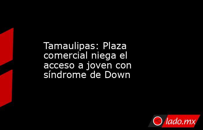 Tamaulipas: Plaza comercial niega el acceso a joven con síndrome de Down. Noticias en tiempo real
