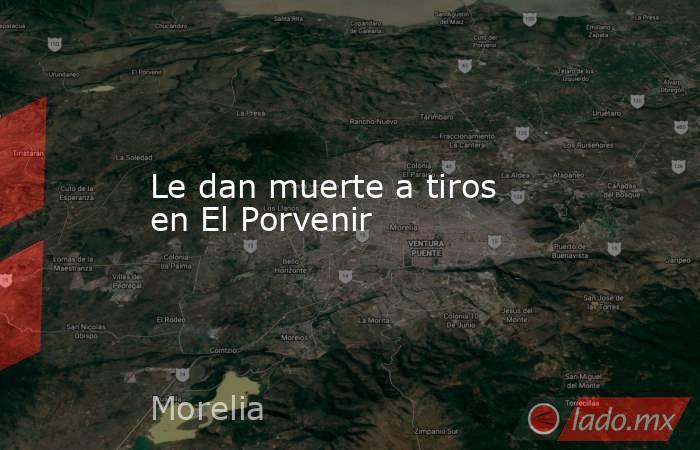Le dan muerte a tiros en El Porvenir. Noticias en tiempo real