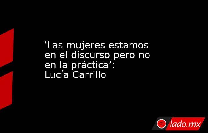 'Las mujeres estamos en el discurso pero no en la práctica': Lucía Carrillo. Noticias en tiempo real