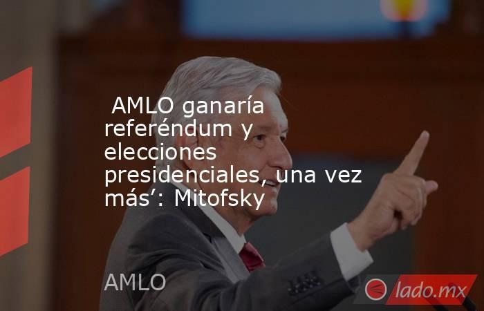 AMLO ganaría referéndum y elecciones presidenciales, una vez más': Mitofsky. Noticias en tiempo real