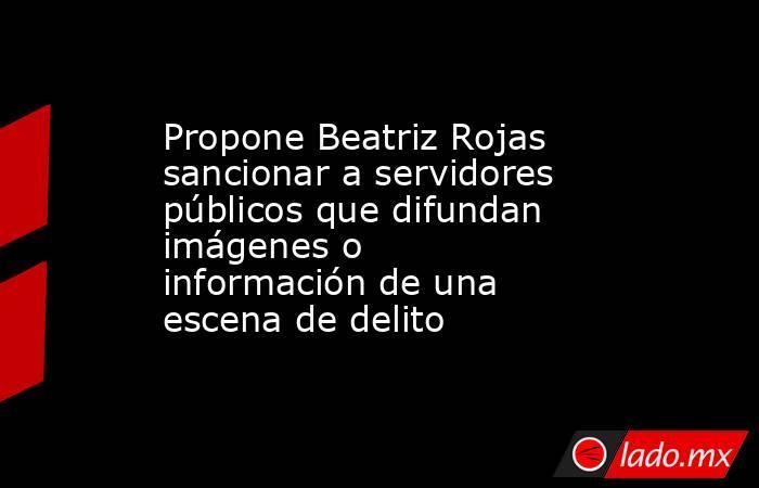 Propone Beatriz Rojas sancionar a servidores públicos que difundan imágenes o información de una escena de delito. Noticias en tiempo real