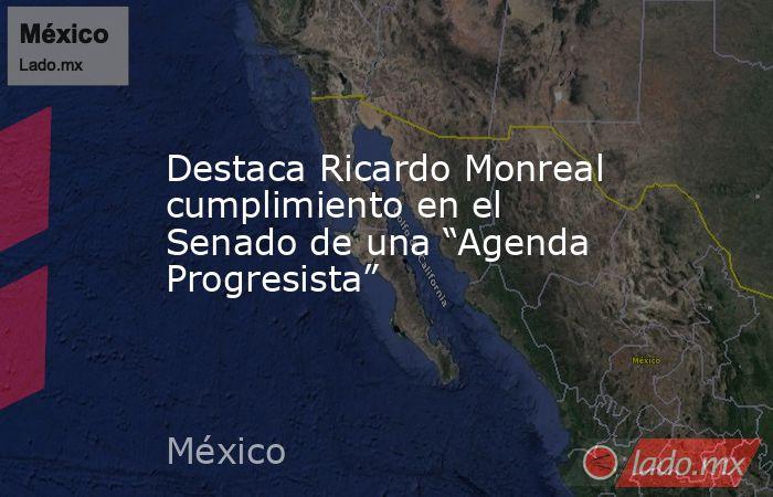 """Destaca Ricardo Monreal cumplimiento en el Senado de una """"Agenda Progresista"""". Noticias en tiempo real"""