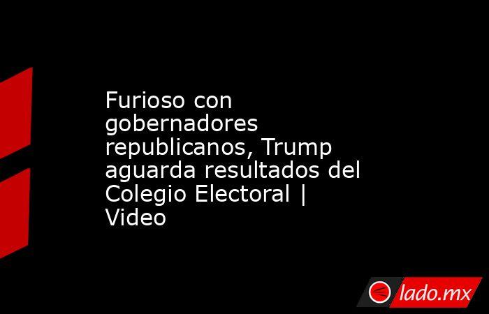 Furioso con gobernadores republicanos, Trump aguarda resultados del Colegio Electoral | Video. Noticias en tiempo real