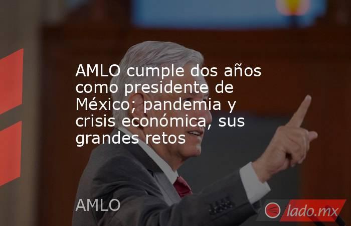 AMLO cumple dos años como presidente de México; pandemia y crisis económica, sus grandes retos. Noticias en tiempo real