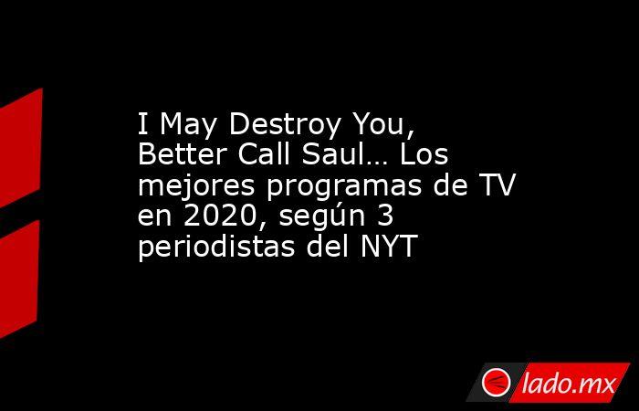 I May Destroy You, Better Call Saul… Los mejores programas de TV en 2020, según 3 periodistas del NYT. Noticias en tiempo real