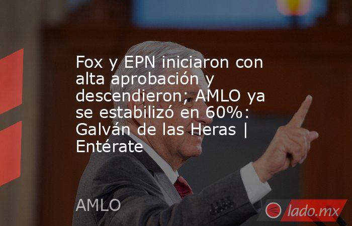 Fox y EPN iniciaron con alta aprobación y descendieron; AMLO ya se estabilizó en 60%: Galván de las Heras | Entérate. Noticias en tiempo real