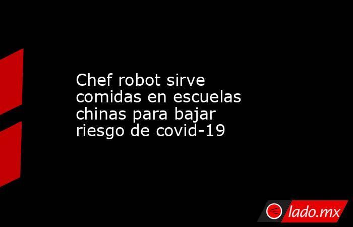 Chef robot sirve comidas en escuelas chinas para bajar riesgo de covid-19. Noticias en tiempo real
