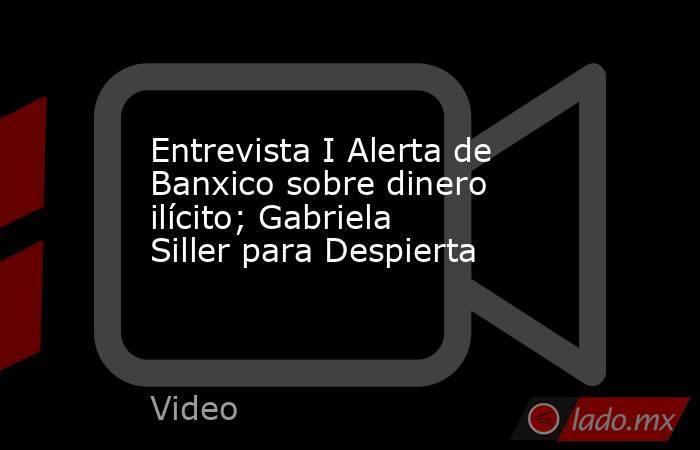 Entrevista I Alerta de Banxico sobre dinero ilícito; Gabriela Siller para Despierta. Noticias en tiempo real