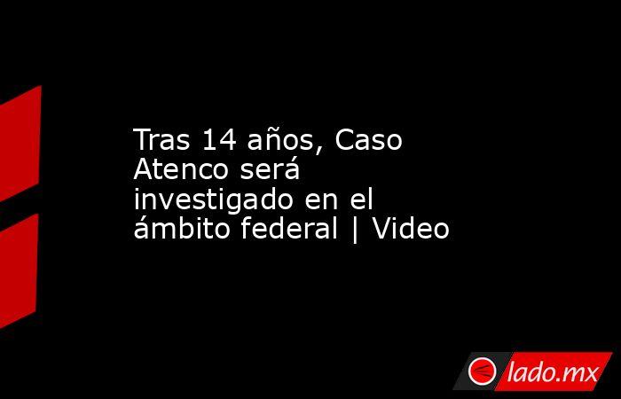 Tras 14 años, Caso Atenco será investigado en el ámbito federal | Video. Noticias en tiempo real