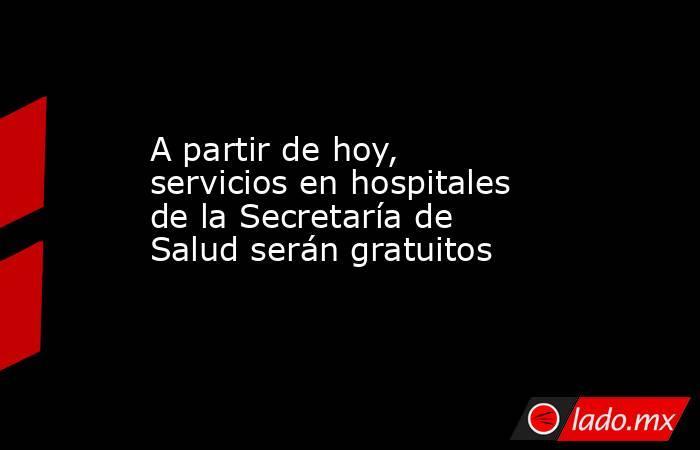 A partir de hoy, servicios en hospitales de la Secretaría de Salud serán gratuitos . Noticias en tiempo real