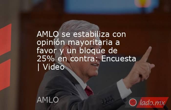 AMLO se estabiliza con opinión mayoritaria a favor y un bloque de 25% en contra: Encuesta | Video. Noticias en tiempo real
