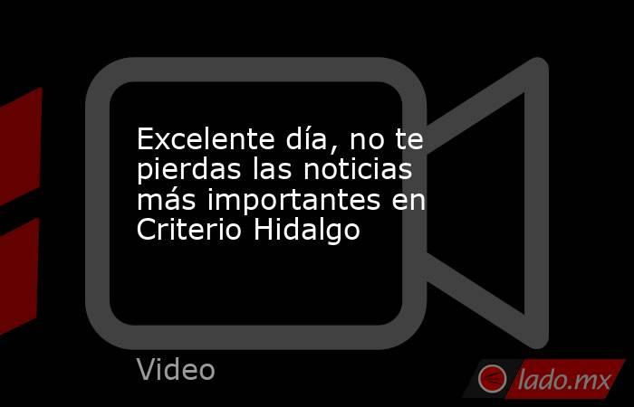 Excelente día, no te pierdas las noticias más importantes en Criterio Hidalgo. Noticias en tiempo real