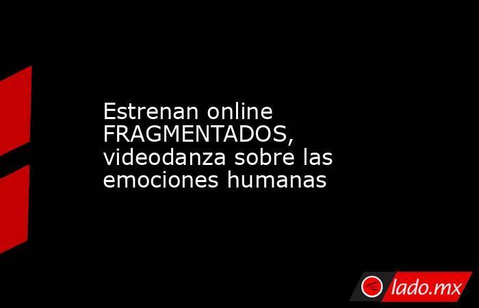 Estrenan online FRAGMENTADOS, videodanza sobre las emociones humanas. Noticias en tiempo real