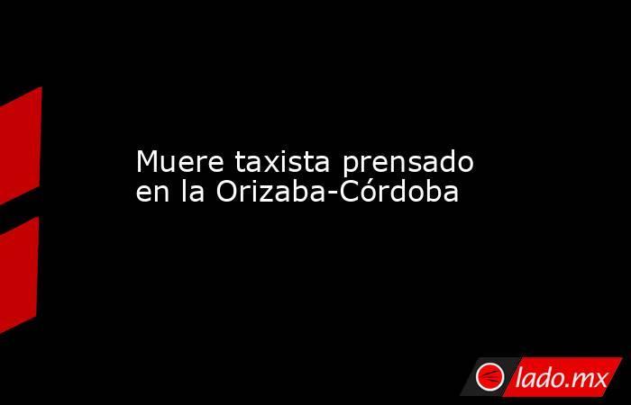 Muere taxista prensado en la Orizaba-Córdoba. Noticias en tiempo real