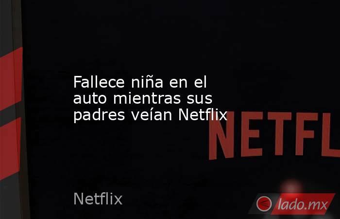 Fallece niña en el auto mientras sus padres veían Netflix. Noticias en tiempo real