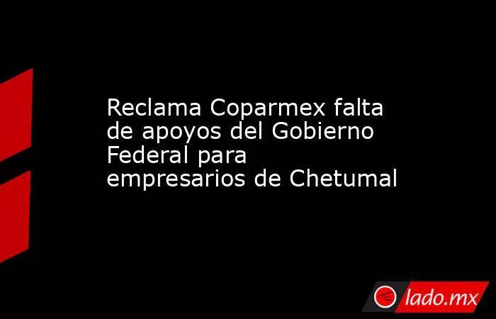 Reclama Coparmex falta de apoyos del Gobierno Federal para empresarios de Chetumal. Noticias en tiempo real