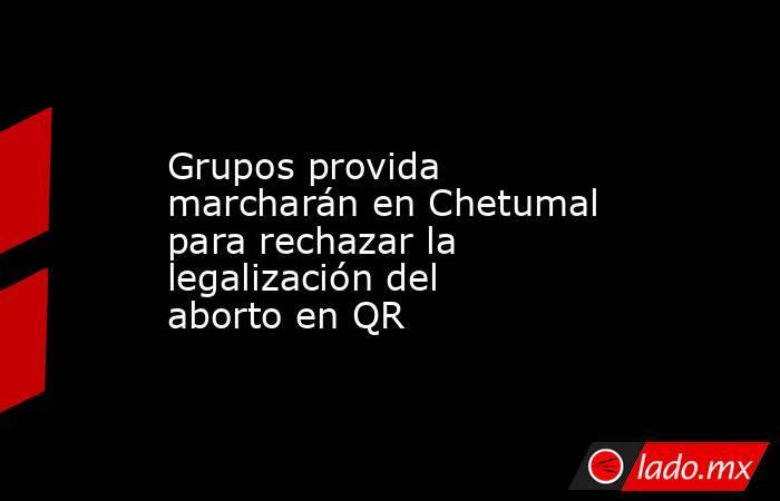 Grupos provida marcharán en Chetumal para rechazar la legalización del aborto en QR. Noticias en tiempo real