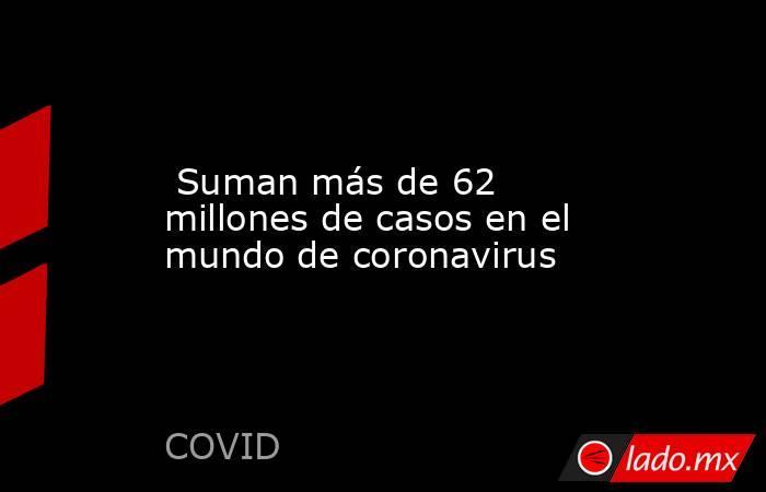 Suman más de 62 millones de casos en el mundo de coronavirus. Noticias en tiempo real