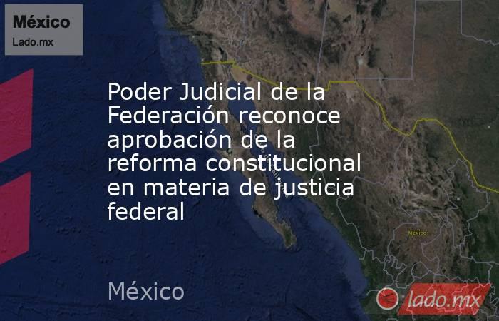 Poder Judicial de la Federación reconoce aprobación de la reforma constitucional en materia de justicia federal. Noticias en tiempo real
