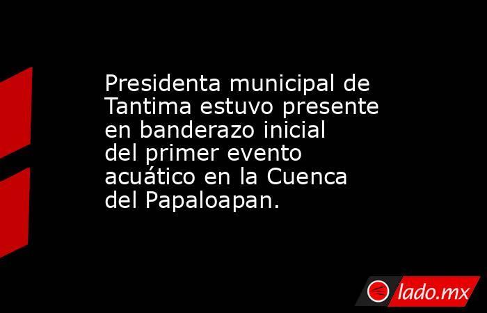 Presidenta municipal de Tantima estuvo presente en banderazo inicial del primer evento acuático en la Cuenca del Papaloapan.. Noticias en tiempo real