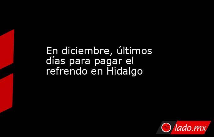 En diciembre, últimos días para pagar el refrendo en Hidalgo. Noticias en tiempo real