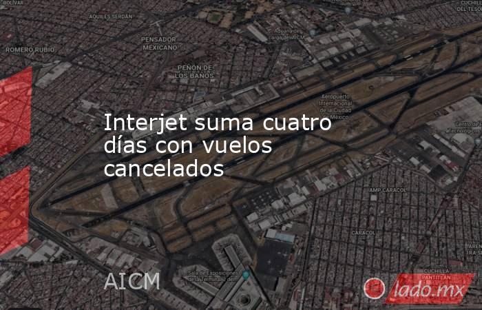 Interjet suma cuatro días con vuelos cancelados. Noticias en tiempo real