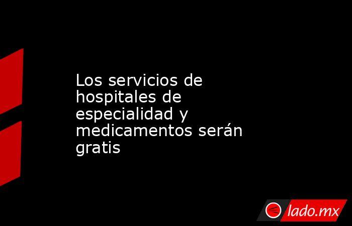 Los servicios de hospitales de especialidad y medicamentos serán gratis. Noticias en tiempo real