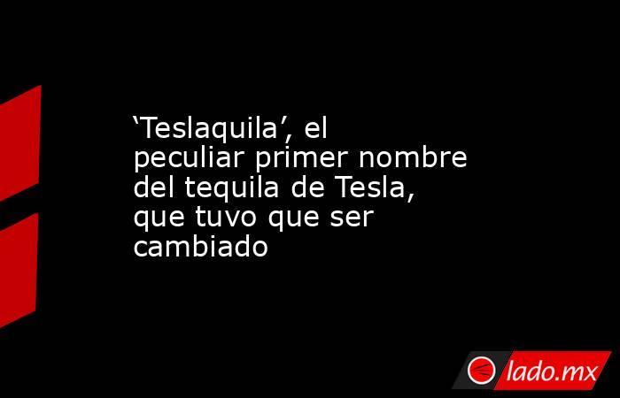 'Teslaquila', el peculiar primer nombre del tequila de Tesla, que tuvo que ser cambiado. Noticias en tiempo real
