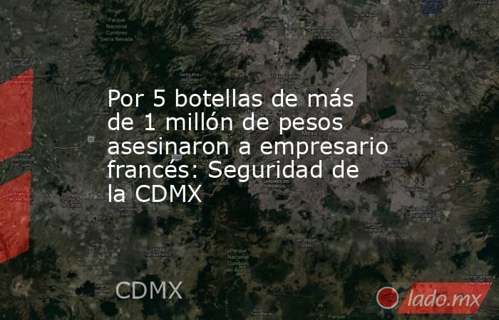 Por 5 botellas de más de 1 millón de pesos asesinaron a empresario francés: Seguridad de la CDMX. Noticias en tiempo real