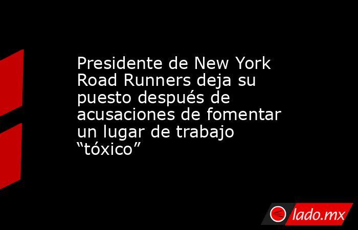 """Presidente de New York Road Runners deja su puesto después de acusaciones de fomentar un lugar de trabajo """"tóxico"""". Noticias en tiempo real"""