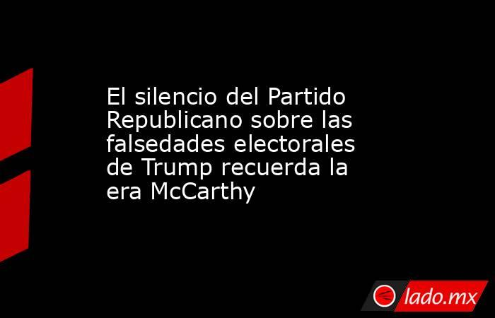 El silencio del Partido Republicano sobre las falsedades electorales de Trump recuerda la era McCarthy. Noticias en tiempo real