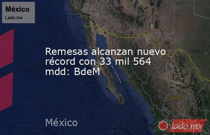 Remesas alcanzan nuevo récord con 33 mil 564 mdd: BdeM. Noticias en tiempo real