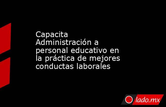 Capacita Administración a personal educativo en la práctica de mejores conductas laborales. Noticias en tiempo real