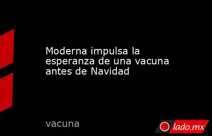 Moderna impulsa la esperanza de una vacuna antes de Navidad. Noticias en tiempo real