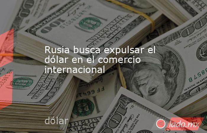 Rusia busca expulsar el dólar en el comercio internacional. Noticias en tiempo real