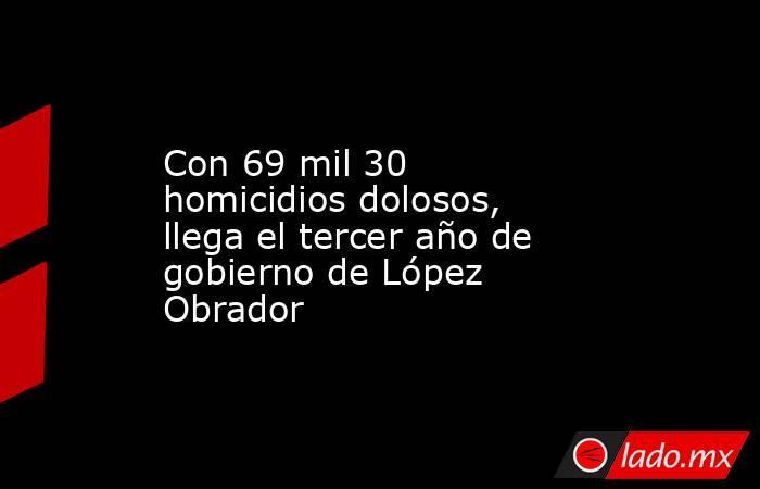 Con 69 mil 30 homicidios dolosos, llega el tercer año de gobierno de López Obrador. Noticias en tiempo real