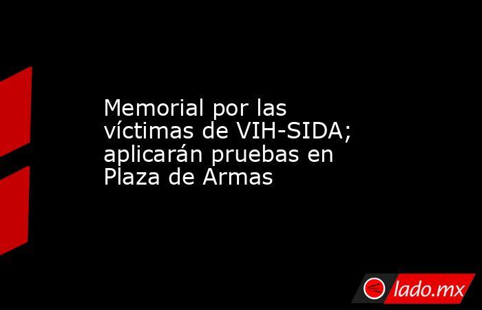Memorial por las víctimas de VIH-SIDA; aplicarán pruebas en Plaza de Armas. Noticias en tiempo real