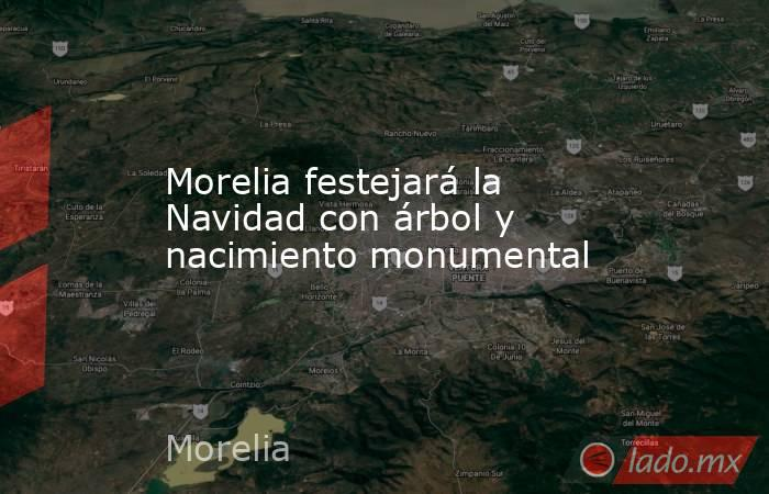 Morelia festejará la Navidad con árbol y nacimiento monumental. Noticias en tiempo real