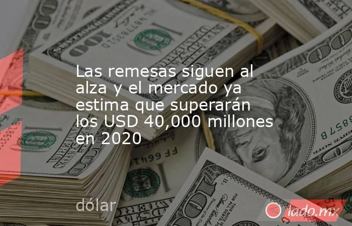 Las remesas siguen al alza y el mercado ya estima que superarán los USD 40,000 millones en 2020. Noticias en tiempo real
