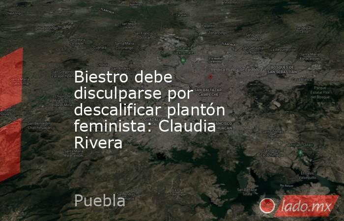 Biestro debe disculparse por descalificar plantón feminista: Claudia Rivera. Noticias en tiempo real