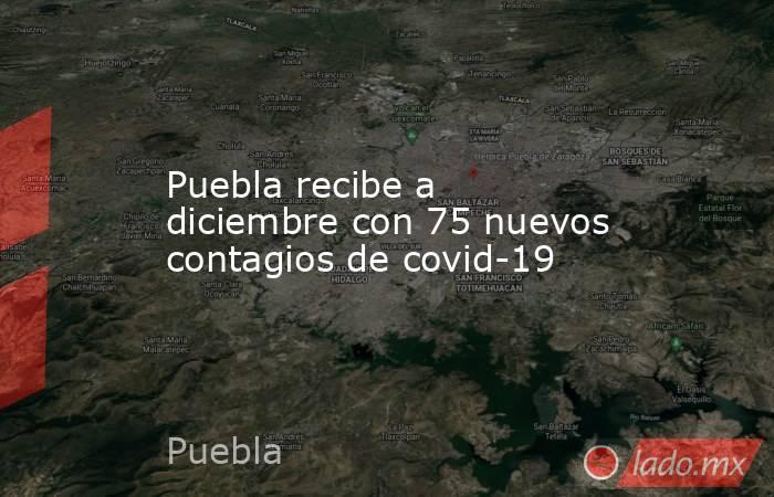 Puebla recibe a diciembre con 75 nuevos contagios de covid-19. Noticias en tiempo real