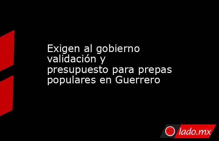 Exigen al gobierno validación y presupuesto para prepas populares en Guerrero. Noticias en tiempo real