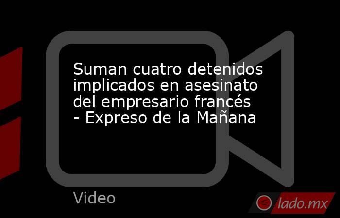 Suman cuatro detenidos implicados en asesinato del empresario francés - Expreso de la Mañana. Noticias en tiempo real