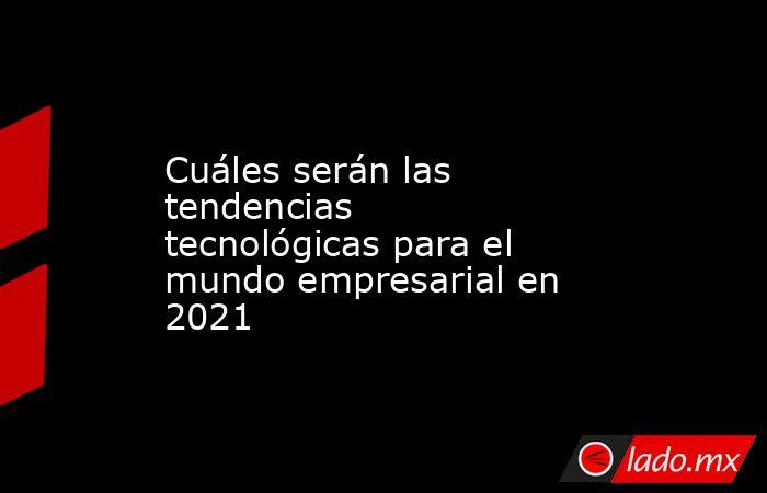 Cuáles serán las tendencias tecnológicas para el mundo empresarial en 2021. Noticias en tiempo real