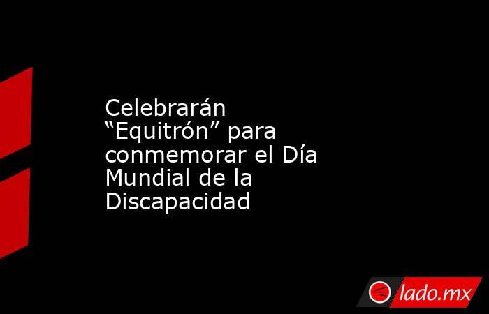 """Celebrarán """"Equitrón"""" para conmemorar el Día Mundial de la Discapacidad. Noticias en tiempo real"""