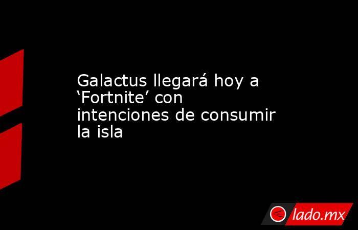 Galactus llegará hoy a 'Fortnite' con intenciones de consumir la isla. Noticias en tiempo real