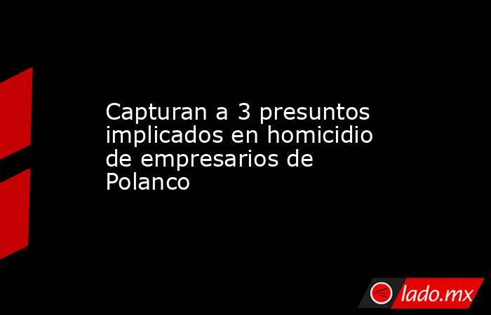 Capturan a 3 presuntos implicados en homicidio de empresarios de Polanco. Noticias en tiempo real