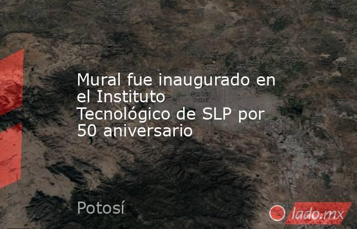 Mural fue inaugurado en el Instituto Tecnológico de SLP por 50 aniversario. Noticias en tiempo real