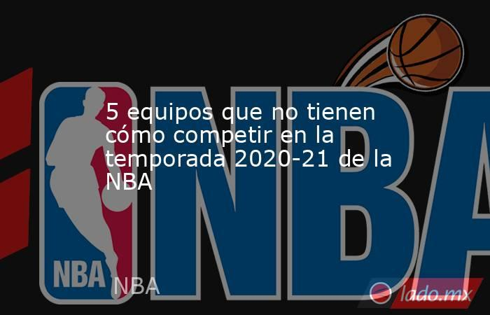 5 equipos que no tienen cómo competir en la temporada 2020-21 de la NBA. Noticias en tiempo real